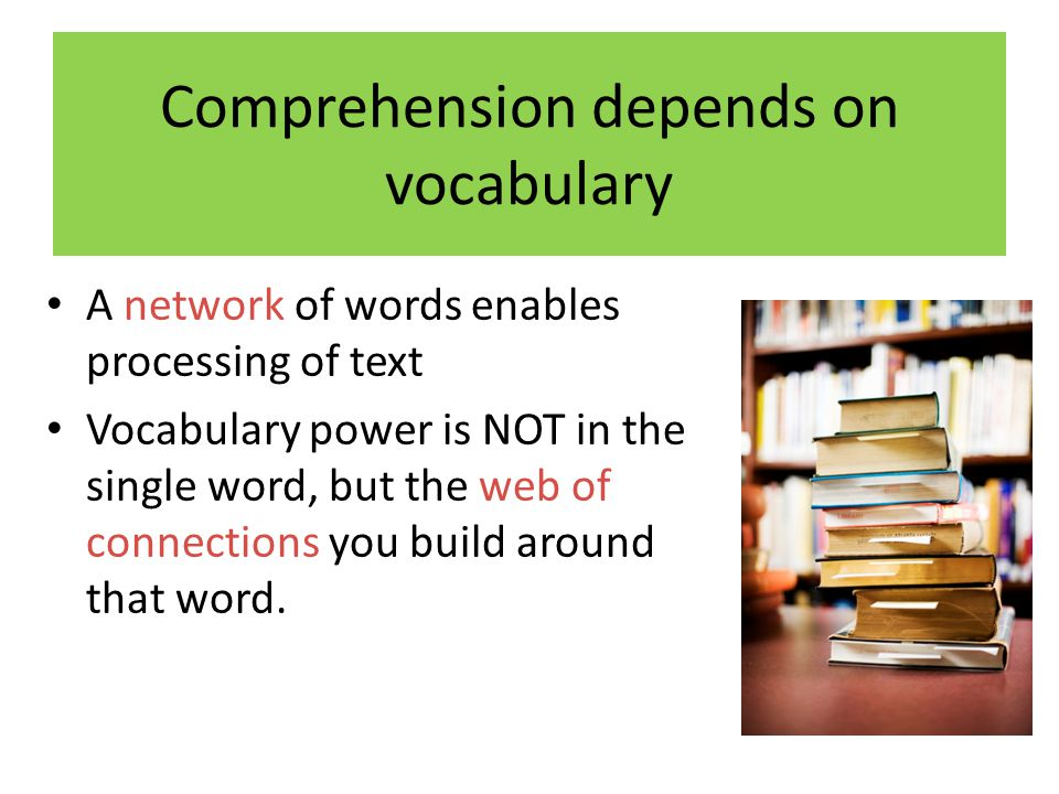 Comprehension depends on vocabulary A network of words enables processing of text Vocabulary power is NOT in the single word, but the web of connections you build around that word.