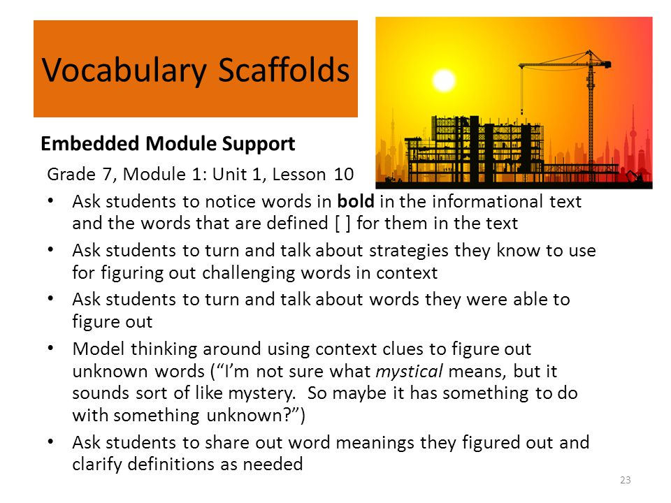 Vocabulary Scaffolds Embedded Module Support Grade 7, Module 1: Unit 1, Lesson 10 Ask students to notice words in bold in the informational text and the words that are defined [ ] for them in the text Ask students to turn and talk about strategies they know to use for figuring out challenging words in context Ask students to turn and talk about words they were able to figure out Model thinking around using context clues to figure out unknown words ( I'm not sure what mystical means, but it sounds sort of like mystery.