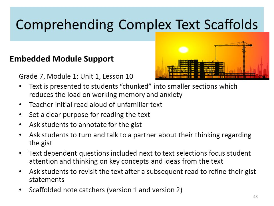 Comprehending Complex Text Scaffolds Embedded Module Support Grade 7, Module 1: Unit 1, Lesson 10 Text is presented to students chunked into smaller sections which reduces the load on working memory and anxiety Teacher initial read aloud of unfamiliar text Set a clear purpose for reading the text Ask students to annotate for the gist Ask students to turn and talk to a partner about their thinking regarding the gist Text dependent questions included next to text selections focus student attention and thinking on key concepts and ideas from the text Ask students to revisit the text after a subsequent read to refine their gist statements Scaffolded note catchers (version 1 and version 2) 48