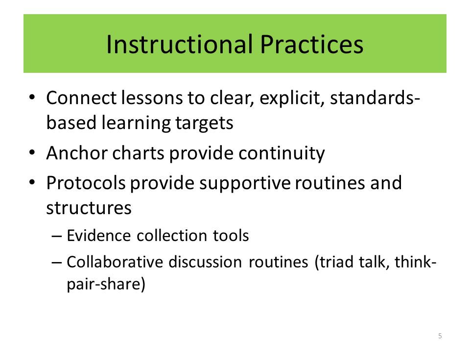 Instructional Practices Connect lessons to clear, explicit, standards- based learning targets Anchor charts provide continuity Protocols provide supportive routines and structures – Evidence collection tools – Collaborative discussion routines (triad talk, think- pair-share) 5