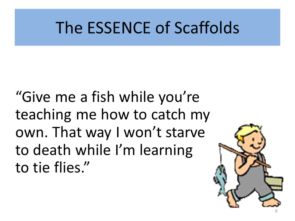 The ESSENCE of Scaffolds Give me a fish while you're teaching me how to catch my own.