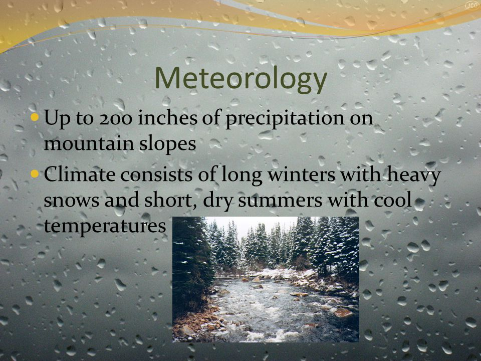 Meteorology Up to 200 inches of precipitation on mountain slopes Climate consists of long winters with heavy snows and short, dry summers with cool temperatures