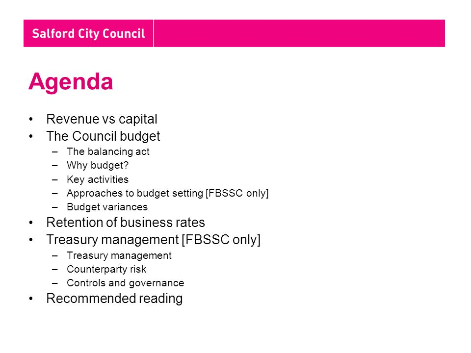 Agenda Revenue vs capital The Council budget –The balancing act –Why budget? –Key activities –Approaches to budget setting [FBSSC only] –Budget varian