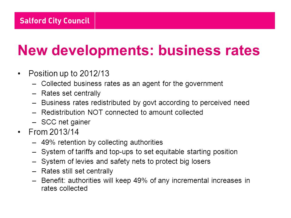 New developments: business rates Position up to 2012/13 –Collected business rates as an agent for the government –Rates set centrally –Business rates
