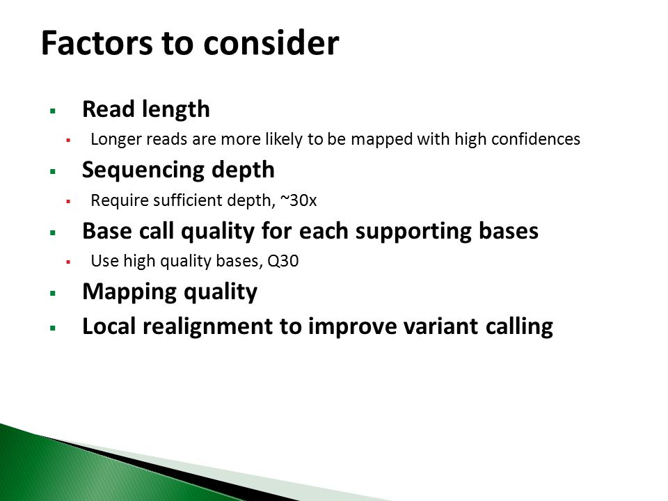  Read length  Longer reads are more likely to be mapped with high confidences  Sequencing depth  Require sufficient depth, ~30x  Base call quality for each supporting bases  Use high quality bases, Q30  Mapping quality  Local realignment to improve variant calling Factors to consider