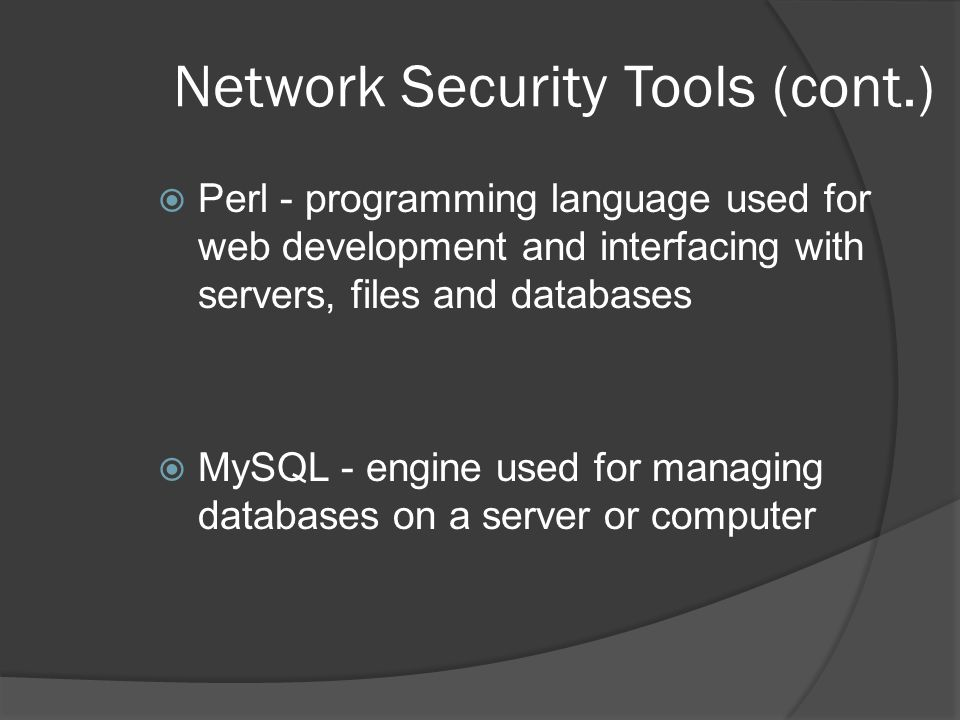 Network Security Tools (cont.)  Perl - programming language used for web development and interfacing with servers, files and databases  MySQL - engine used for managing databases on a server or computer