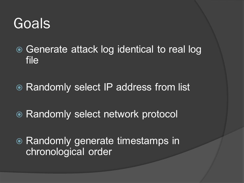 Goals  Generate attack log identical to real log file  Randomly select IP address from list  Randomly select network protocol  Randomly generate timestamps in chronological order