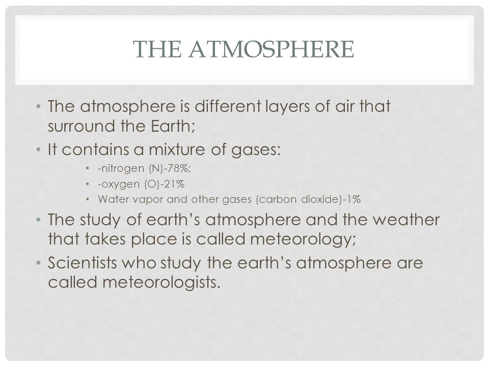 THE ATMOSPHERE The atmosphere is different layers of air that surround the Earth; It contains a mixture of gases: -nitrogen (N)-78%; -oxygen (O)-21% Water vapor and other gases (carbon dioxide)-1% The study of earth's atmosphere and the weather that takes place is called meteorology; Scientists who study the earth's atmosphere are called meteorologists.