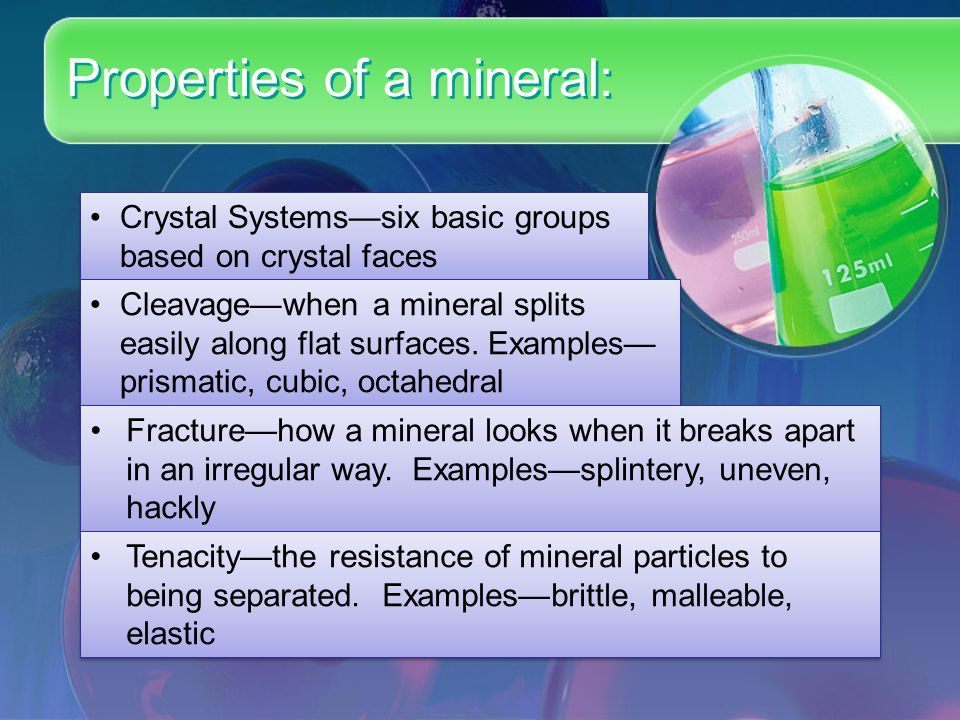 Properties of a mineral: Crystal Systems—six basic groups based on crystal faces Cleavage—when a mineral splits easily along flat surfaces. Examples—