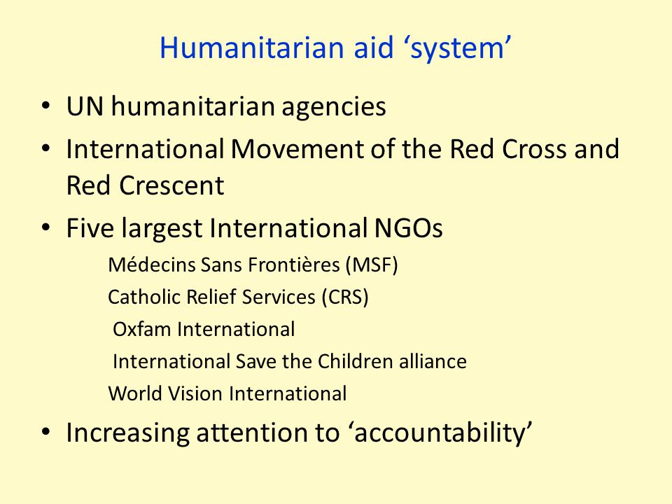 Humanitarian aid 'system' UN humanitarian agencies International Movement of the Red Cross and Red Crescent Five largest International NGOs Médecins S