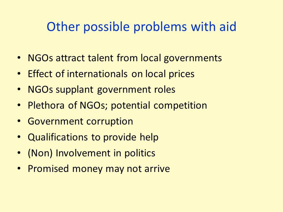 Other possible problems with aid NGOs attract talent from local governments Effect of internationals on local prices NGOs supplant government roles Pl