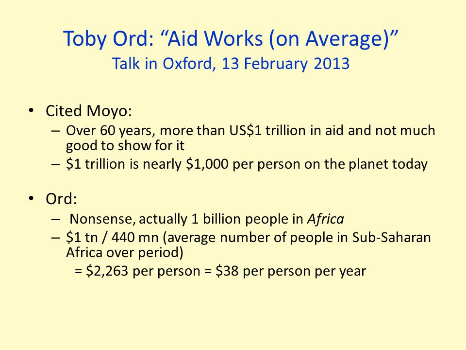 Toby Ord: Aid Works (on Average) Talk in Oxford, 13 February 2013 Cited Moyo: – Over 60 years, more than US$1 trillion in aid and not much good to show for it – $1 trillion is nearly $1,000 per person on the planet today Ord: – Nonsense, actually 1 billion people in Africa – $1 tn / 440 mn (average number of people in Sub-Saharan Africa over period) = $2,263 per person = $38 per person per year