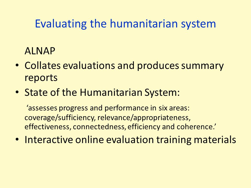 Evaluating the humanitarian system ALNAP Collates evaluations and produces summary reports State of the Humanitarian System: 'assesses progress and pe