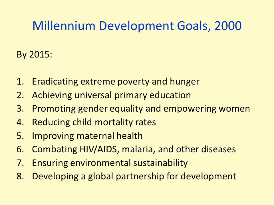 Millennium Development Goals, 2000 By 2015: 1.Eradicating extreme poverty and hunger 2.Achieving universal primary education 3.Promoting gender equali