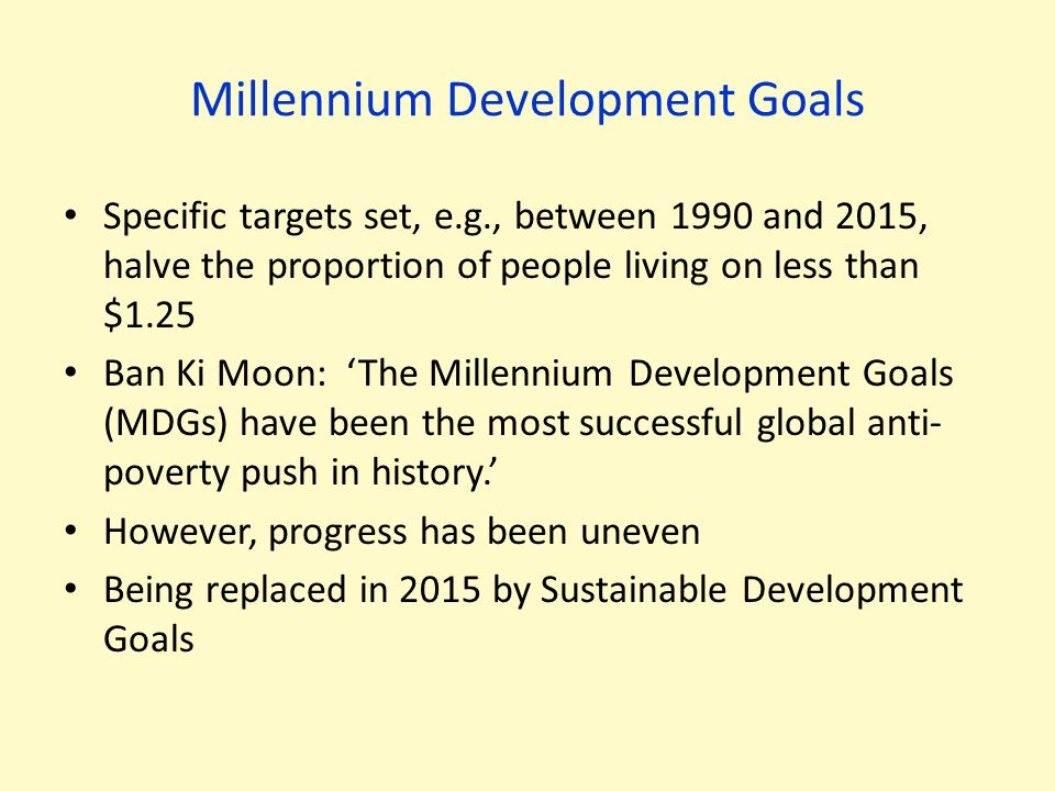 Millennium Development Goals Specific targets set, e.g., between 1990 and 2015, halve the proportion of people living on less than $1.25 Ban Ki Moon: