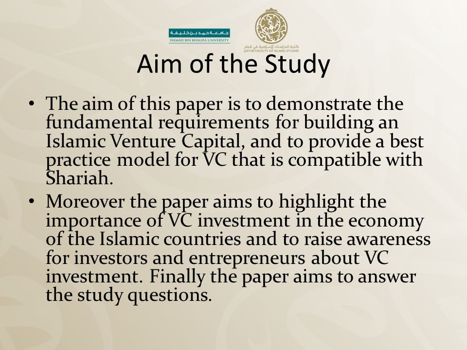 Aim of the Study The aim of this paper is to demonstrate the fundamental requirements for building an Islamic Venture Capital, and to provide a best p