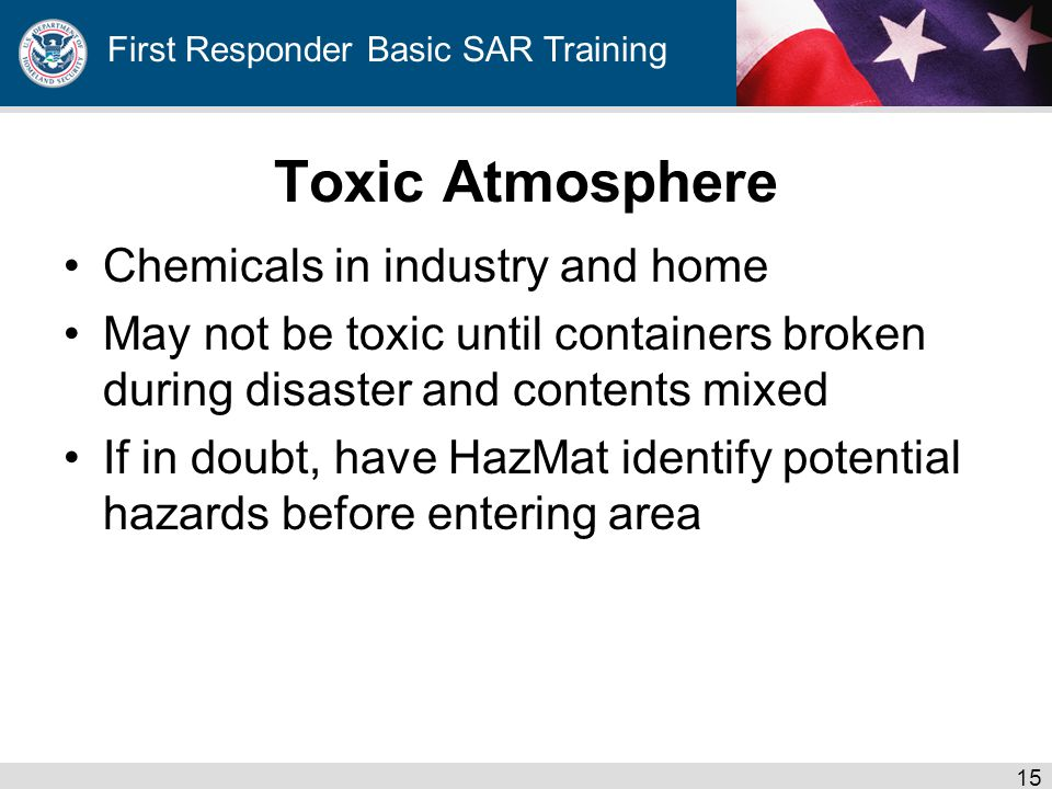 First Responder Basic SAR Training Toxic Atmosphere Chemicals in industry and home May not be toxic until containers broken during disaster and contents mixed If in doubt, have HazMat identify potential hazards before entering area 15