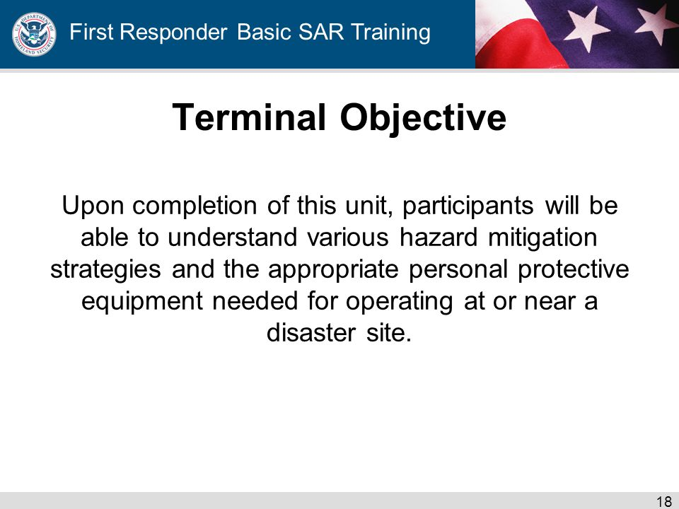 First Responder Basic SAR Training Terminal Objective Upon completion of this unit, participants will be able to understand various hazard mitigation strategies and the appropriate personal protective equipment needed for operating at or near a disaster site.