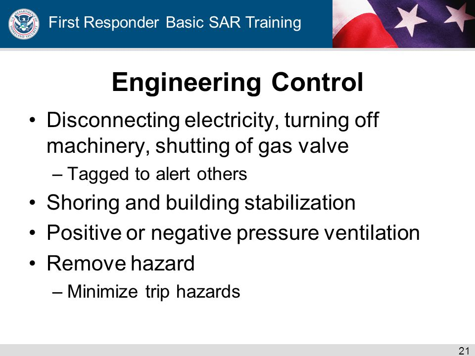 First Responder Basic SAR Training Engineering Control Disconnecting electricity, turning off machinery, shutting of gas valve –Tagged to alert others Shoring and building stabilization Positive or negative pressure ventilation Remove hazard –Minimize trip hazards 21