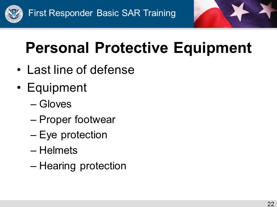 First Responder Basic SAR Training Personal Protective Equipment Last line of defense Equipment –Gloves –Proper footwear –Eye protection –Helmets –Hearing protection 22