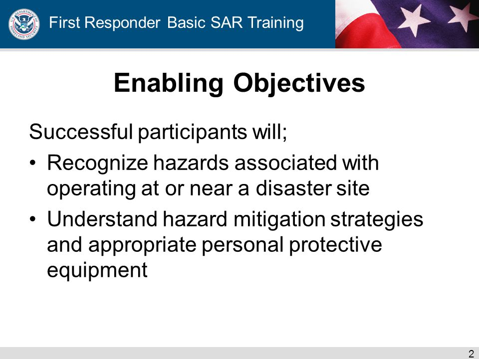 First Responder Basic SAR Training Enabling Objectives Successful participants will; Recognize hazards associated with operating at or near a disaster site Understand hazard mitigation strategies and appropriate personal protective equipment 2
