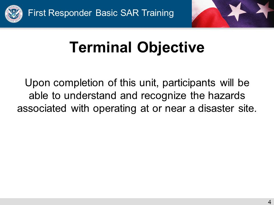 First Responder Basic SAR Training Terminal Objective Upon completion of this unit, participants will be able to understand and recognize the hazards