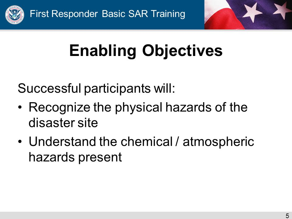 First Responder Basic SAR Training Enabling Objectives Successful participants will: Recognize the physical hazards of the disaster site Understand the chemical / atmospheric hazards present 5