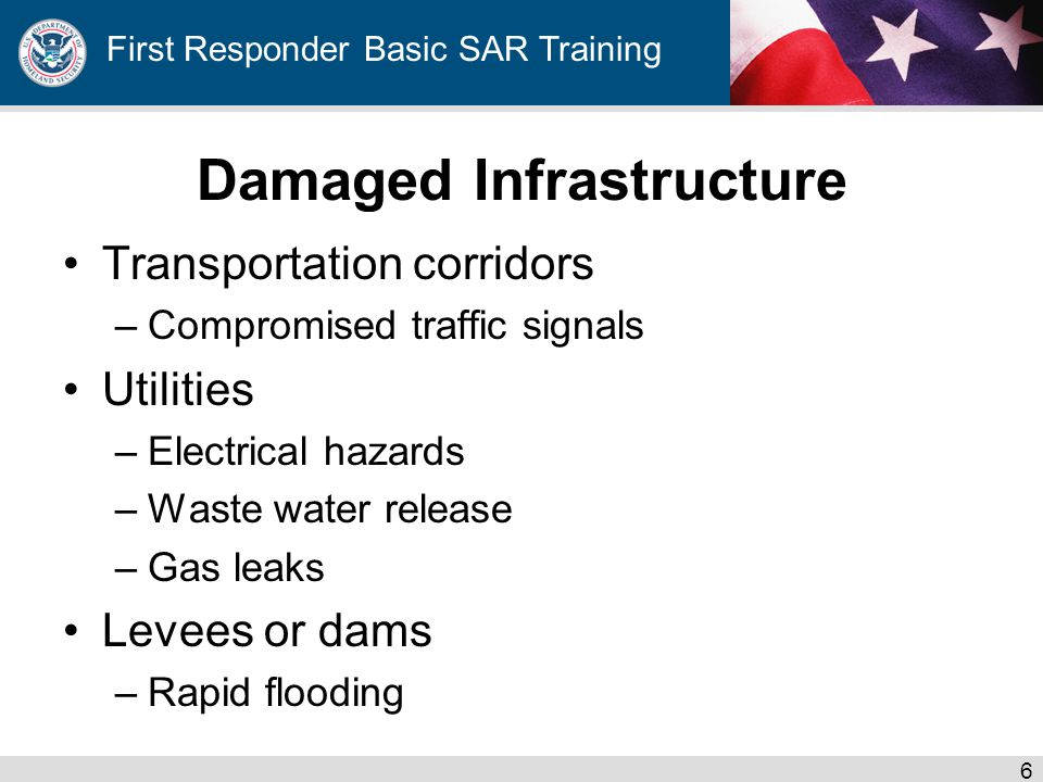 First Responder Basic SAR Training Damaged Infrastructure Transportation corridors –Compromised traffic signals Utilities –Electrical hazards –Waste water release –Gas leaks Levees or dams –Rapid flooding 6