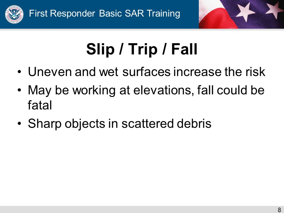 First Responder Basic SAR Training Slip / Trip / Fall Uneven and wet surfaces increase the risk May be working at elevations, fall could be fatal Sharp objects in scattered debris 8