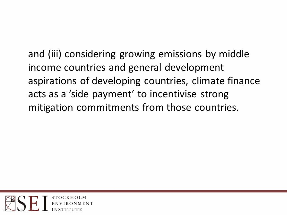 and (iii) considering growing emissions by middle income countries and general development aspirations of developing countries, climate finance acts as a 'side payment' to incentivise strong mitigation commitments from those countries.