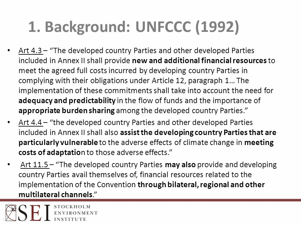 "1. Background: UNFCCC (1992) Art 4.3 – ""The developed country Parties and other developed Parties included in Annex II shall provide new and additiona"