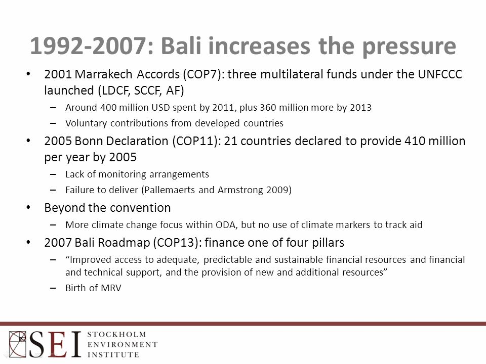 1992-2007: Bali increases the pressure 2001 Marrakech Accords (COP7): three multilateral funds under the UNFCCC launched (LDCF, SCCF, AF) – Around 400 million USD spent by 2011, plus 360 million more by 2013 – Voluntary contributions from developed countries 2005 Bonn Declaration (COP11): 21 countries declared to provide 410 million per year by 2005 – Lack of monitoring arrangements – Failure to deliver (Pallemaerts and Armstrong 2009) Beyond the convention – More climate change focus within ODA, but no use of climate markers to track aid 2007 Bali Roadmap (COP13): finance one of four pillars – Improved access to adequate, predictable and sustainable financial resources and financial and technical support, and the provision of new and additional resources – Birth of MRV