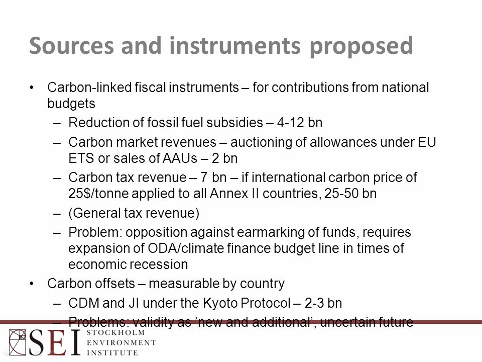 Sources and instruments proposed Carbon-linked fiscal instruments – for contributions from national budgets –Reduction of fossil fuel subsidies – 4-12 bn –Carbon market revenues – auctioning of allowances under EU ETS or sales of AAUs – 2 bn –Carbon tax revenue – 7 bn – if international carbon price of 25$/tonne applied to all Annex II countries, 25-50 bn –(General tax revenue) –Problem: opposition against earmarking of funds, requires expansion of ODA/climate finance budget line in times of economic recession Carbon offsets – measurable by country –CDM and JI under the Kyoto Protocol – 2-3 bn –Problems: validity as 'new and additional', uncertain future