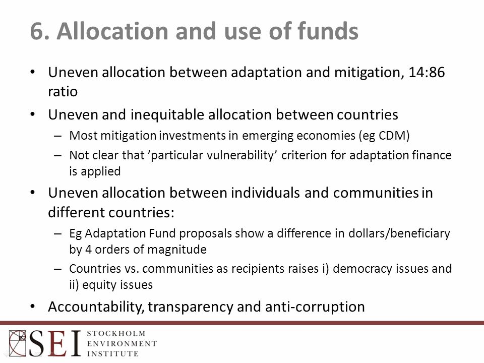 6. Allocation and use of funds Uneven allocation between adaptation and mitigation, 14:86 ratio Uneven and inequitable allocation between countries –