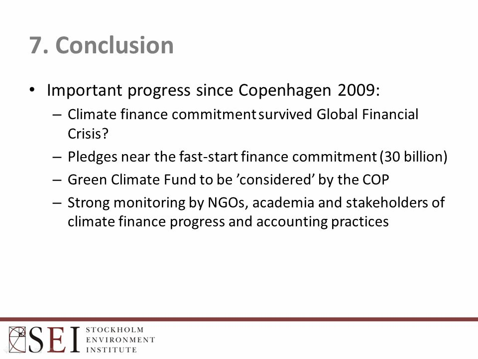 7. Conclusion Important progress since Copenhagen 2009: – Climate finance commitment survived Global Financial Crisis? – Pledges near the fast-start f