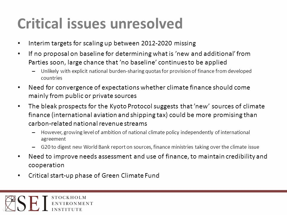 Critical issues unresolved Interim targets for scaling up between 2012-2020 missing If no proposal on baseline for determining what is 'new and additional' from Parties soon, large chance that 'no baseline' continues to be applied – Unlikely with explicit national burden-sharing quotas for provision of finance from developed countries Need for convergence of expectations whether climate finance should come mainly from public or private sources The bleak prospects for the Kyoto Protocol suggests that 'new' sources of climate finance (international aviation and shipping tax) could be more promising than carbon-related national revenue streams – However, growing level of ambition of national climate policy independently of international agreement – G20 to digest new World Bank report on sources, finance ministries taking over the climate issue Need to improve needs assessment and use of finance, to maintain credibility and cooperation Critical start-up phase of Green Climate Fund