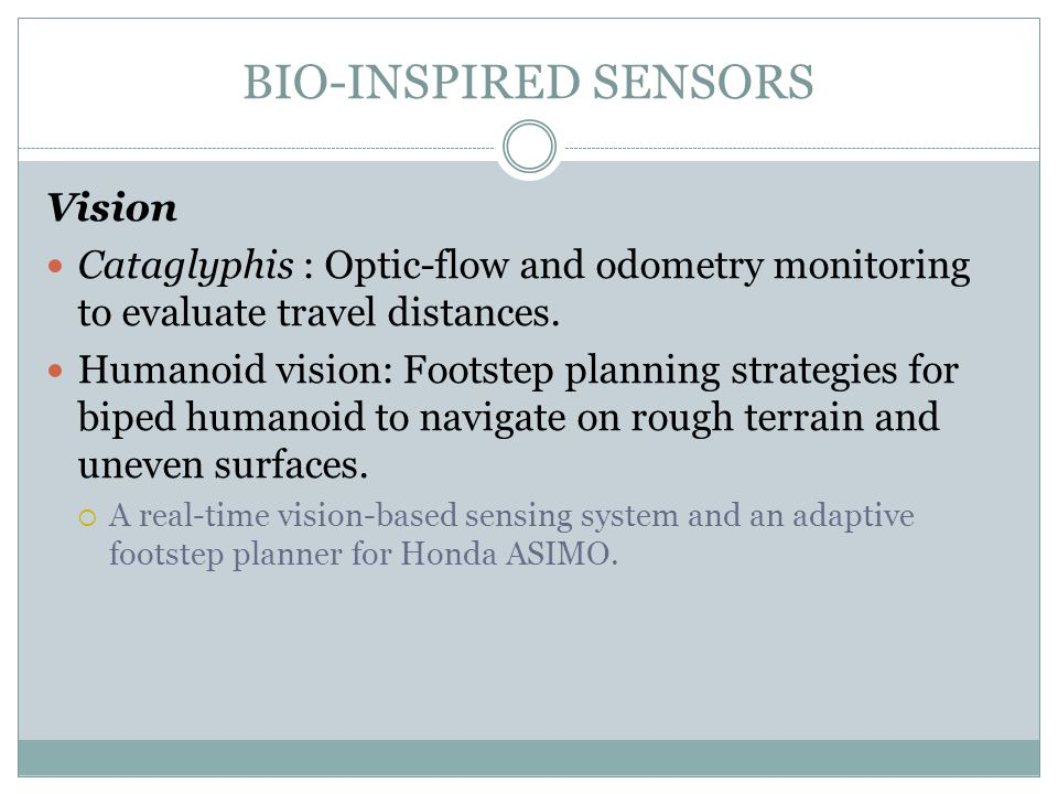BIO-INSPIRED SENSORS Vision Cataglyphis : Optic-flow and odometry monitoring to evaluate travel distances. Humanoid vision: Footstep planning strategi