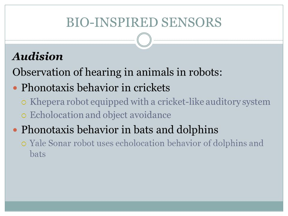 BIO-INSPIRED SENSORS Audision Observation of hearing in animals in robots: Phonotaxis behavior in crickets  Khepera robot equipped with a cricket-lik
