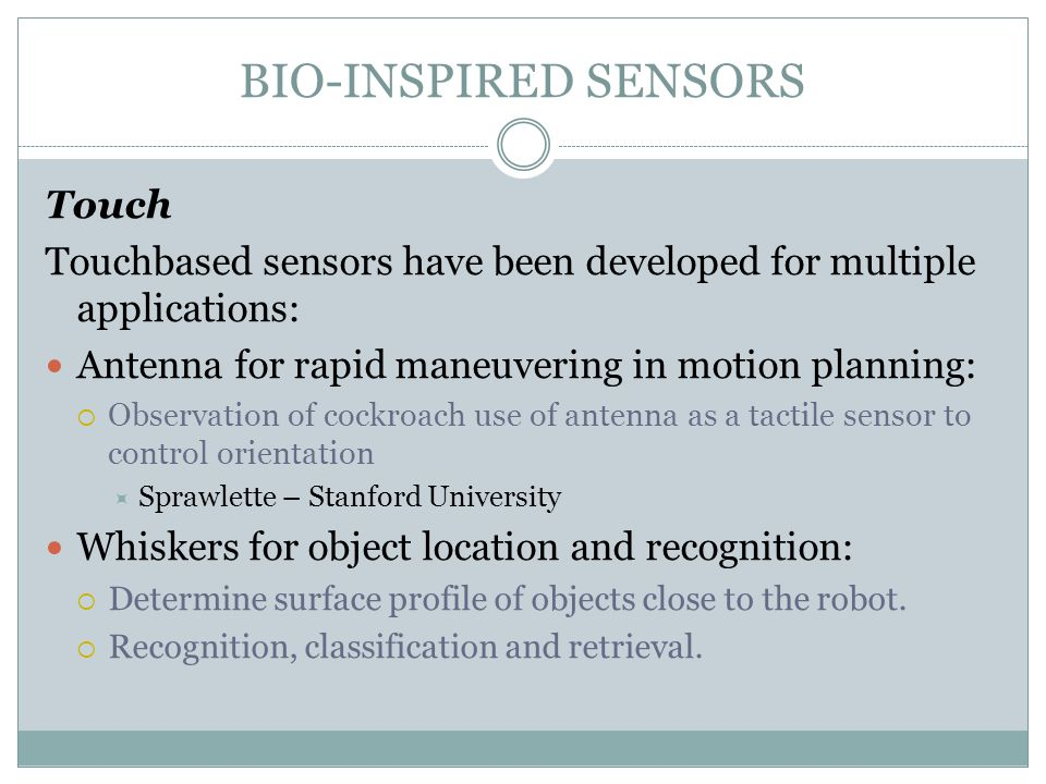 BIO-INSPIRED SENSORS Touch Touchbased sensors have been developed for multiple applications: Antenna for rapid maneuvering in motion planning:  Obser