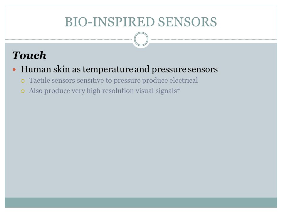 BIO-INSPIRED SENSORS Touch Human skin as temperature and pressure sensors  Tactile sensors sensitive to pressure produce electrical  Also produce ve