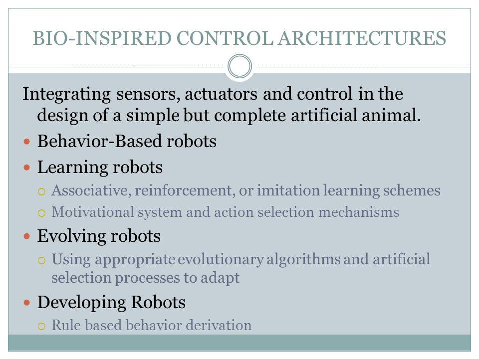 BIO-INSPIRED CONTROL ARCHITECTURES Integrating sensors, actuators and control in the design of a simple but complete artificial animal. Behavior-Based