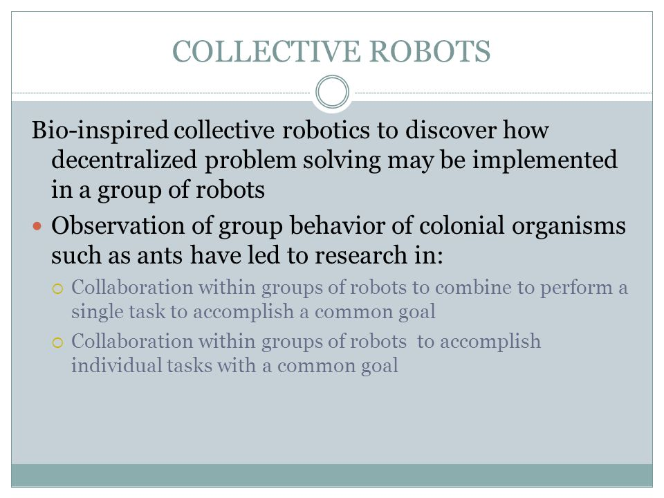 COLLECTIVE ROBOTS Bio-inspired collective robotics to discover how decentralized problem solving may be implemented in a group of robots Observation o