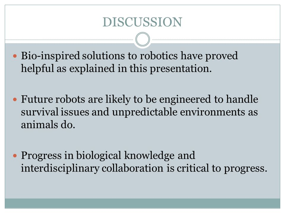 DISCUSSION Bio-inspired solutions to robotics have proved helpful as explained in this presentation. Future robots are likely to be engineered to hand
