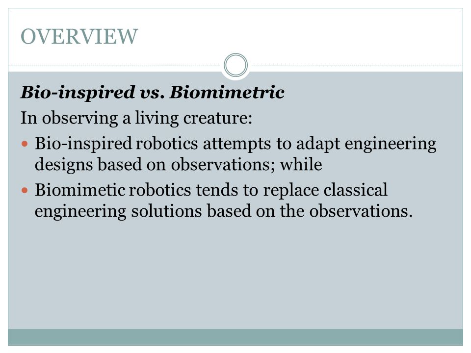 OVERVIEW Bio-inspired vs. Biomimetric In observing a living creature: Bio-inspired robotics attempts to adapt engineering designs based on observation
