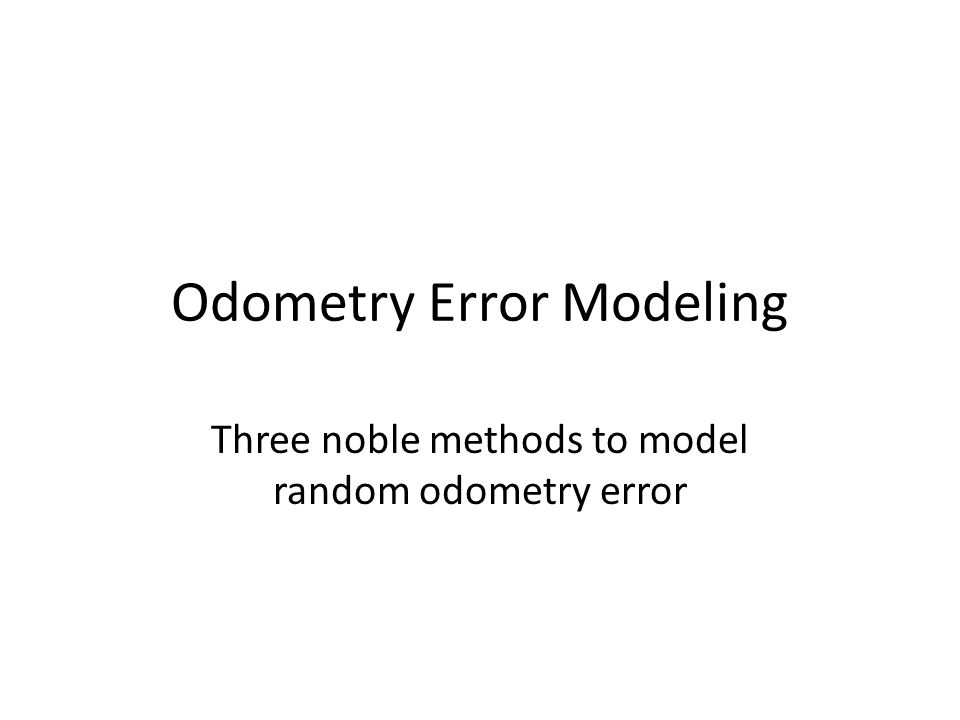 Two types of odometer errors Systematic error – Can be avoided by calibrating the wheel encoder – Can accounted for in software Random error – Difficult to calibrate or find a closed form formula – Mathematically modeled – Significant source of confidence level degradation