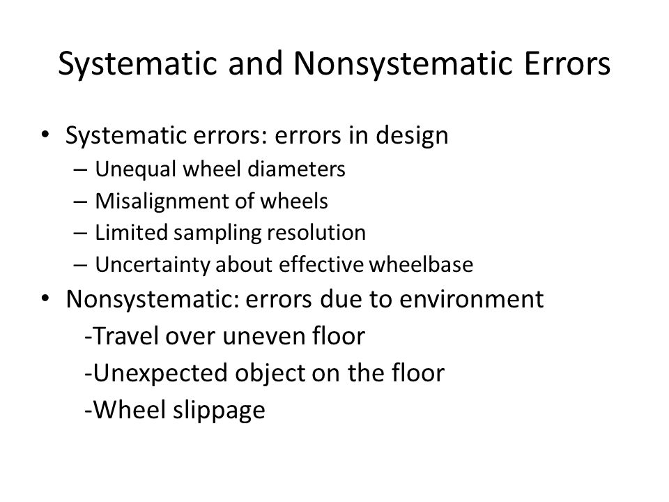 Systematic and Nonsystematic Errors Systematic errors: errors in design – Unequal wheel diameters – Misalignment of wheels – Limited sampling resolution – Uncertainty about effective wheelbase Nonsystematic: errors due to environment -Travel over uneven floor -Unexpected object on the floor -Wheel slippage