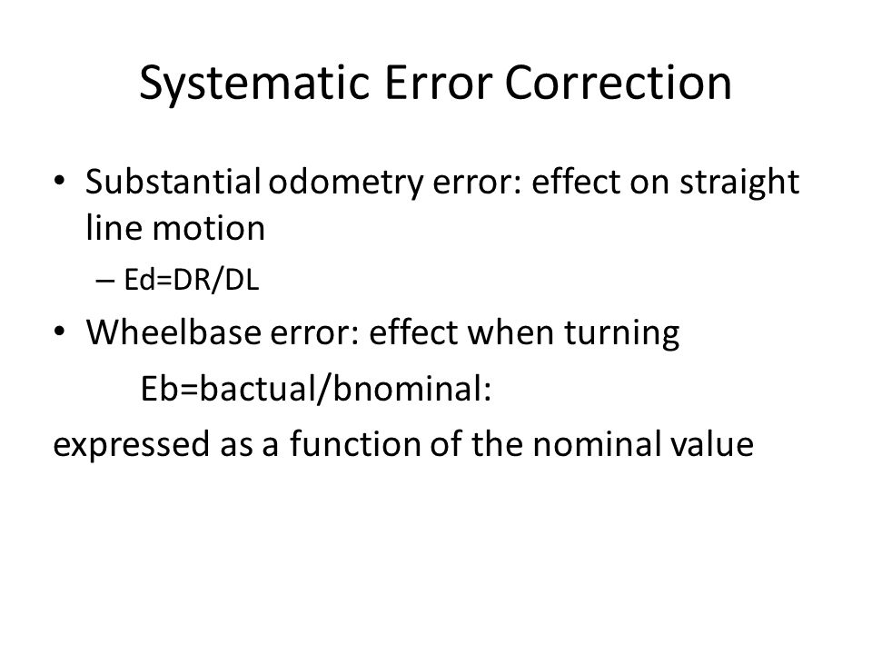 Systematic Error Correction Substantial odometry error: effect on straight line motion – Ed=DR/DL Wheelbase error: effect when turning Eb=bactual/bnominal: expressed as a function of the nominal value
