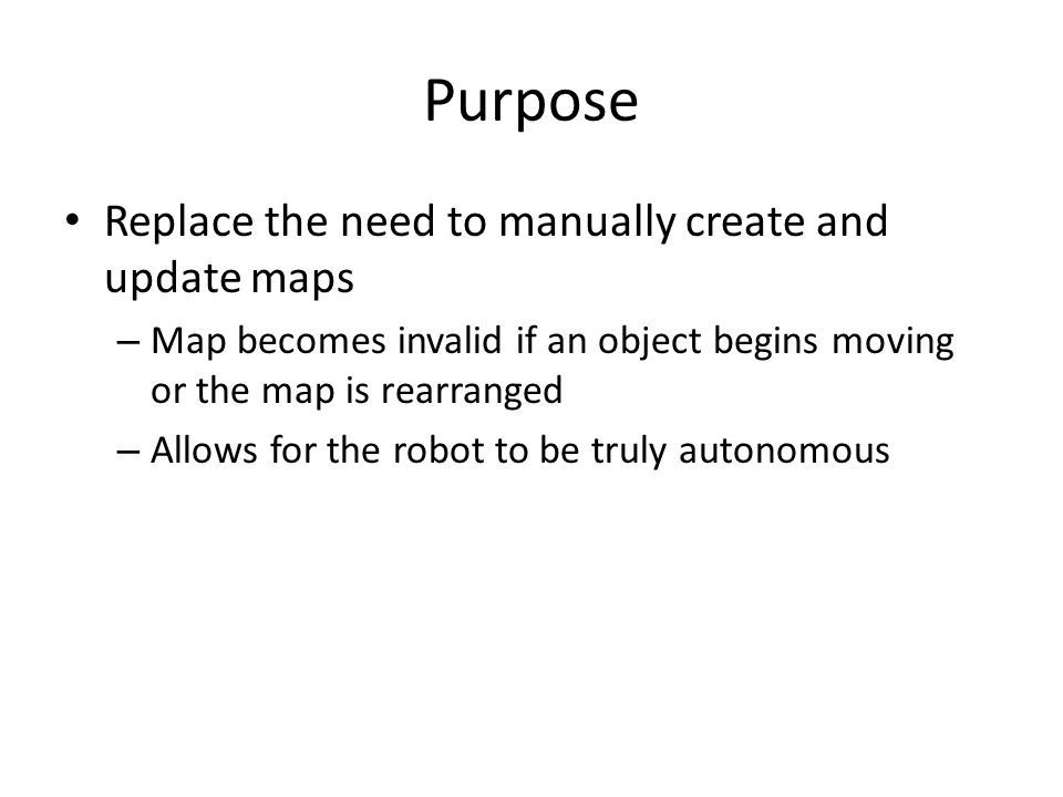 Purpose Replace the need to manually create and update maps – Map becomes invalid if an object begins moving or the map is rearranged – Allows for the robot to be truly autonomous