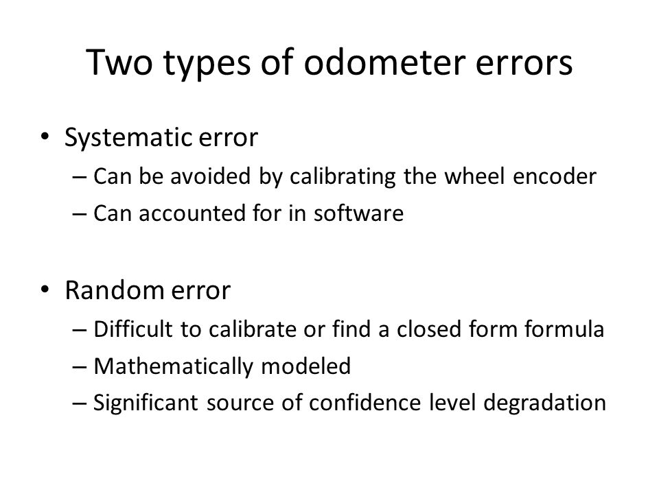 Two types of odometer errors Systematic error – Can be avoided by calibrating the wheel encoder – Can accounted for in software Random error – Difficu