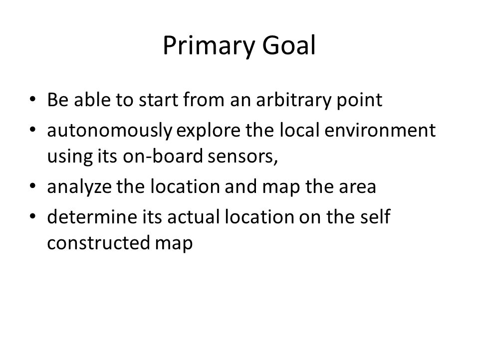 Primary Goal Be able to start from an arbitrary point autonomously explore the local environment using its on-board sensors, analyze the location and map the area determine its actual location on the self constructed map